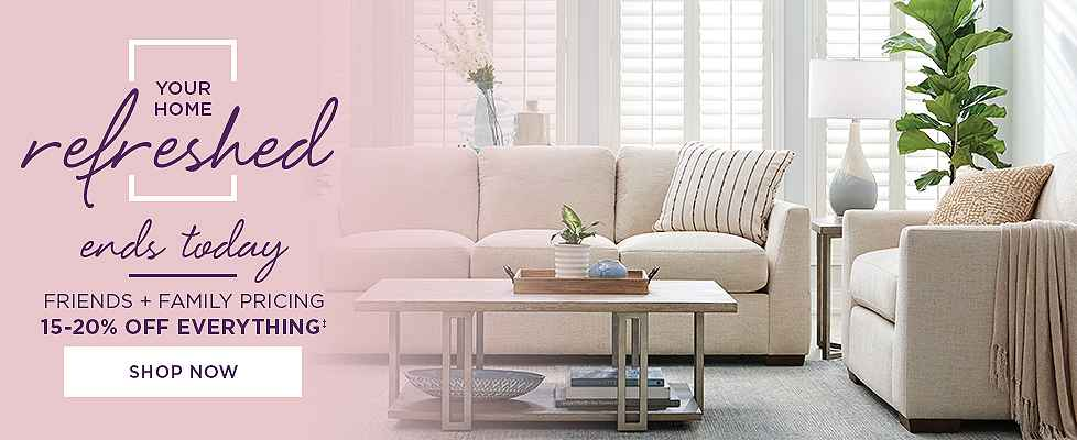 Your Home Refreshed - Freinds & Family Pricing - 15-20% Off Everything! Shop Now