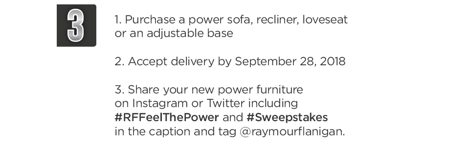 Purchase a power sofa, recliner, loveseat or an adjustable base. Accept Delivery. Share your new power furniture on Instagram or Twitter using the hashtags.